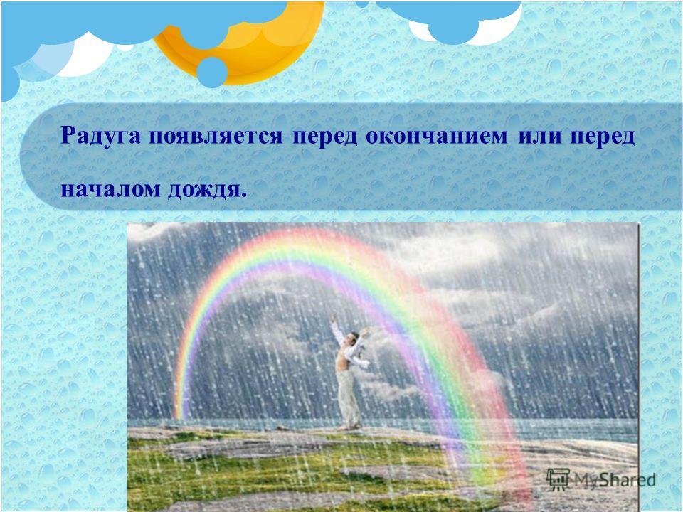 Радуга появляется перед окончанием или перед началом дождя.