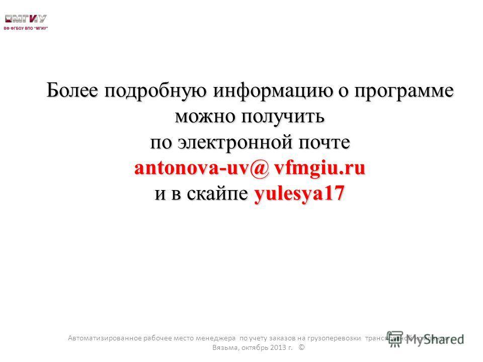 Более подробную информацию о программе можно получить по электронной почте antonova-uv@ vfmgiu.ru и в скайпе yulesya17 Автоматизированное рабочее место менеджера по учету заказов на грузоперевозки транспортной компании Вязьма, октябрь 2013 г. ©
