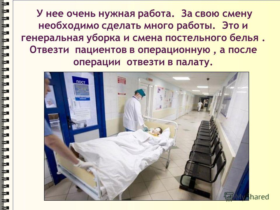 У нее очень нужная работа. За свою смену необходимо сделать много работы. Это и генеральная уборка и смена постельного белья. Отвезти пациентов в операционную, а после операции отвезти в палату.