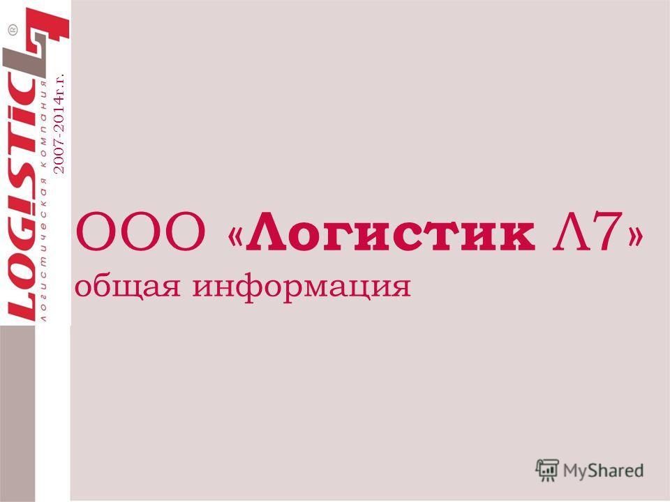 ООО « Логистик Л7» общая информация 2007-2014г.г.