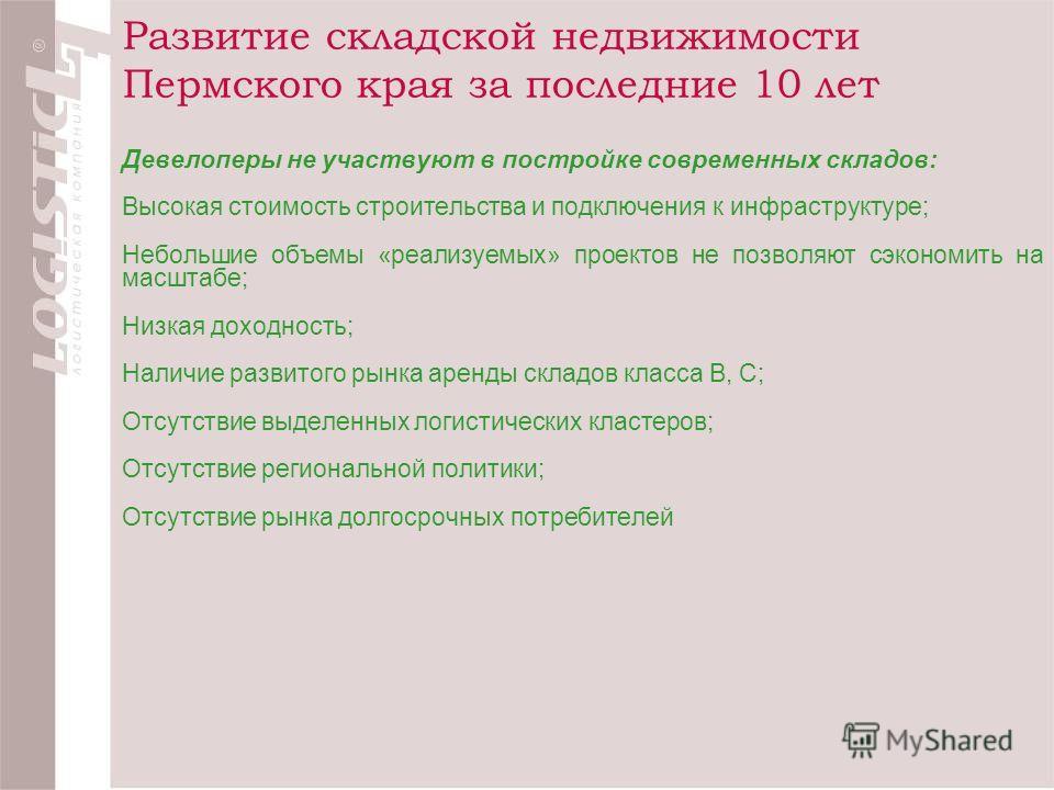 Развитие складской недвижимости Пермского края за последние 10 лет Девелоперы не участвуют в постройке современных складов: Высокая стоимость строительства и подключения к инфраструктуре; Небольшие объемы «реализуемых» проектов не позволяют сэкономит