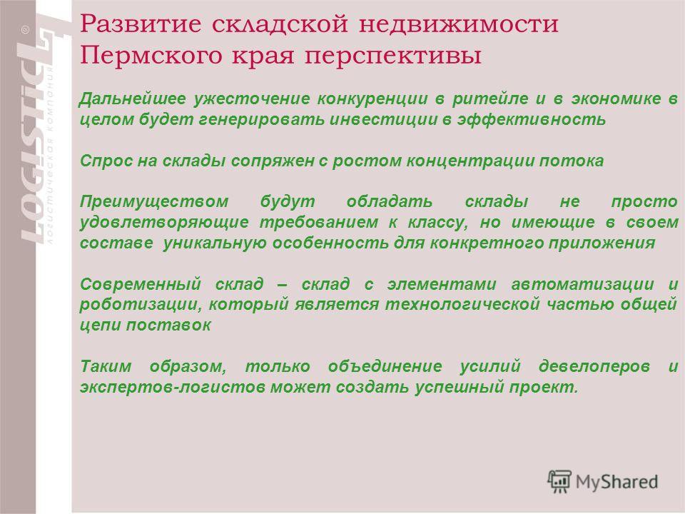 Развитие складской недвижимости Пермского края перспективы Дальнейшее ужесточение конкуренции в ритейле и в экономике в целом будет генерировать инвестиции в эффективность Спрос на склады сопряжен с ростом концентрации потока Преимуществом будут обла