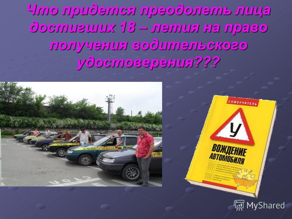 Что придется преодолеть лица достигших 18 – летия на право получения водительского удостоверения???