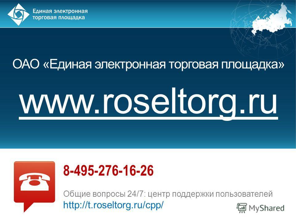 ОАО «Единая электронная торговая площадка» www.roseltorg.ru 8-495-276-16-26 Общие вопросы 24/7: центр поддержки пользователей http://t.roseltorg.ru/cpp/
