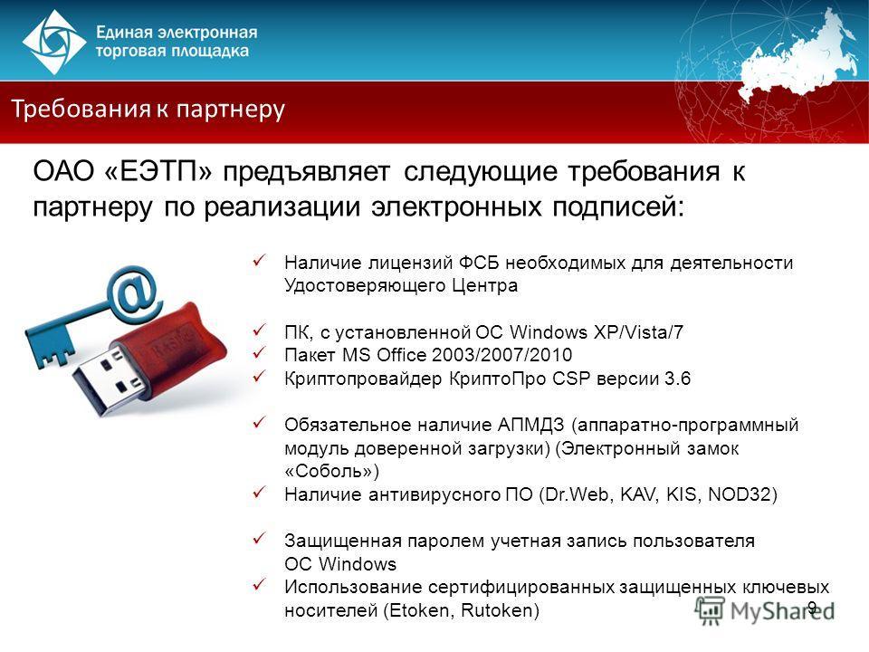 9 Требования к партнеру ОАО «ЕЭТП» предъявляет следующие требования к партнеру по реализации электронных подписей: Наличие лицензий ФСБ необходимых для деятельности Удостоверяющего Центра ПК, с установленной ОС Windows XP/Vista/7 Пакет MS Office 2003
