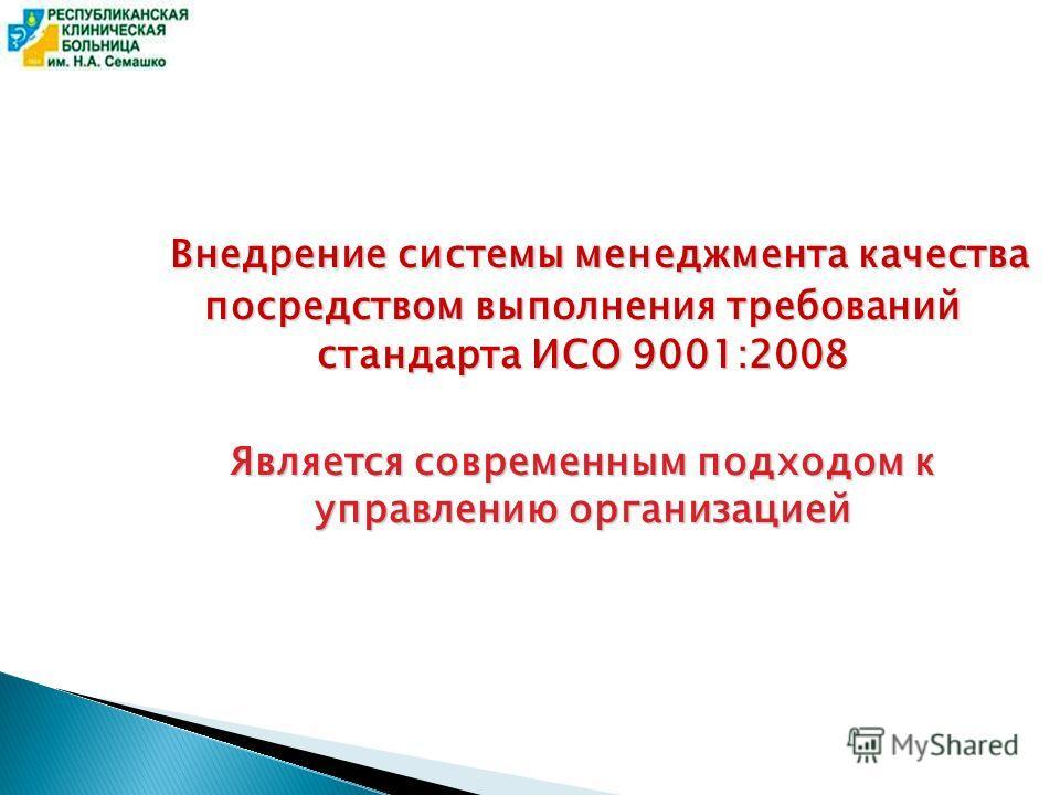 Внедрение системы менеджмента качества посредством выполнения требований стандарта ИСО 9001:2008 Внедрение системы менеджмента качества посредством выполнения требований стандарта ИСО 9001:2008 Является современным подходом к управлению организацией