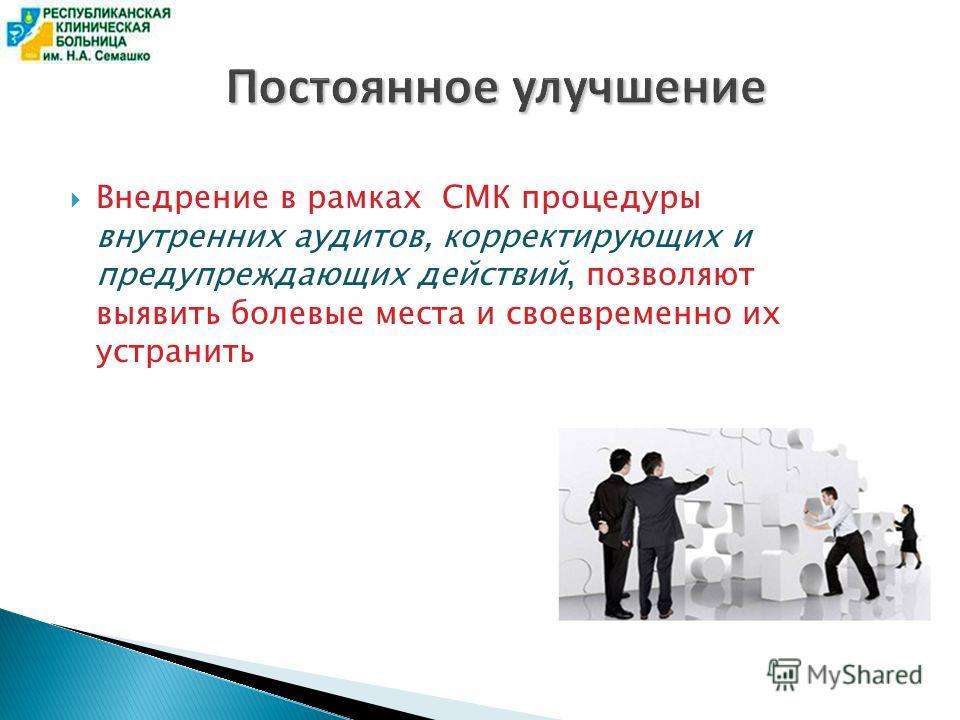 Постоянное улучшение Внедрение в рамках СМК процедуры внутренних аудитов, корректирующих и предупреждающих действий, позволяют выявить болевые места и своевременно их устранить