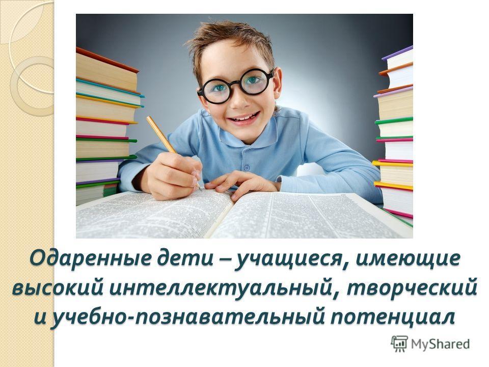 Одаренные дети – учащиеся, имеющие высокий интеллектуальный, творческий и учебно - познавательный потенциал
