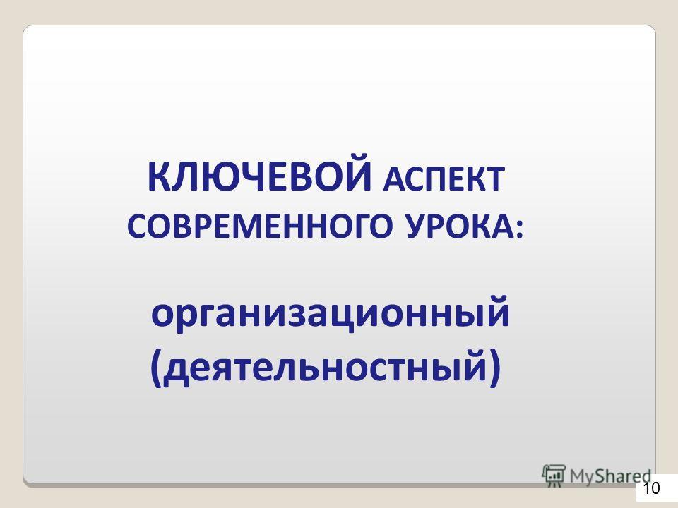 КЛЮЧЕВОЙ АСПЕКТ СОВРЕМЕННОГО УРОКА: организационный (деятельностный) 10