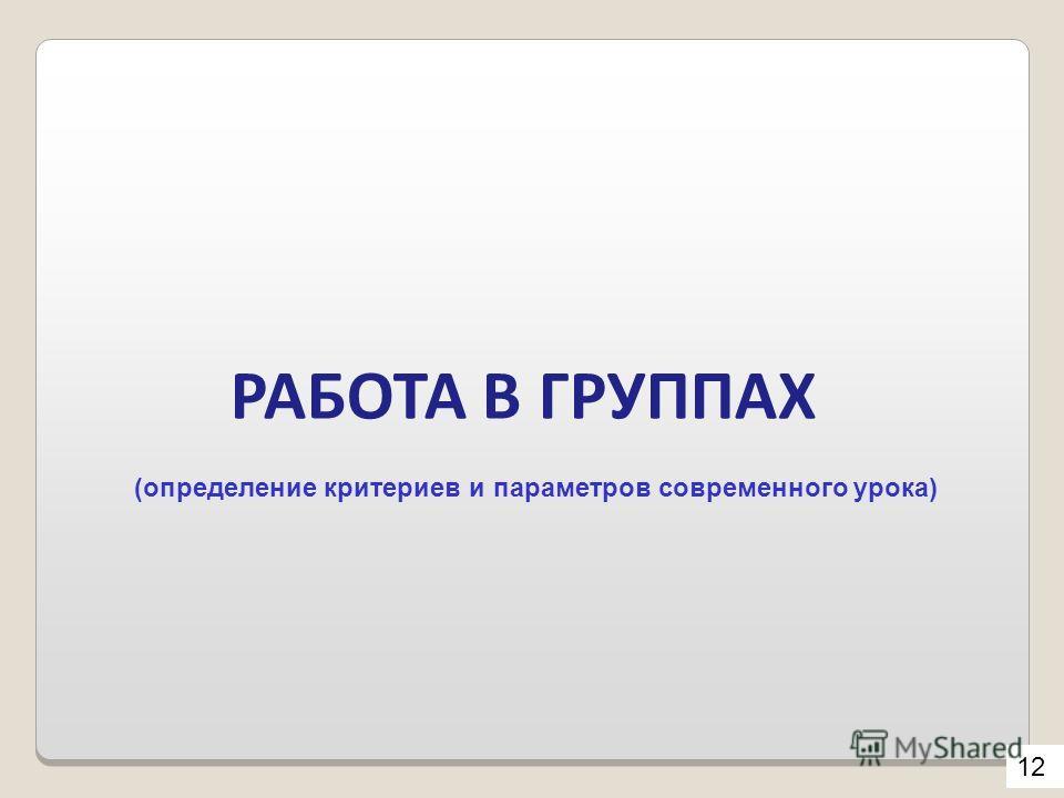 РАБОТА В ГРУППАХ 12 (определение критериев и параметров современного урока)