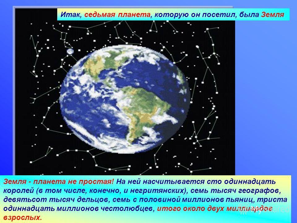 28.02.2014Агафонова Е.Е. Итак, седьмая планета, которую он посетил, была Земля Земля - планета не простая! На ней насчитывается сто одиннадцать королей (в том числе, конечно, и негритянских), семь тысяч географов, девятьсот тысяч дельцов, семь с поло