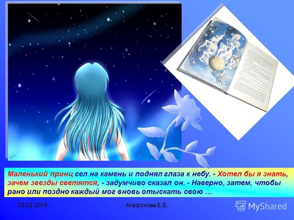 28.02.2014Агафонова Е.Е. Маленький принц сел на камень и поднял глаза к небу. - Хотел бы я знать, зачем звезды светятся, - задумчиво сказал он. - Наверно, затем, чтобы рано или поздно каждый мог вновь отыскать свою …
