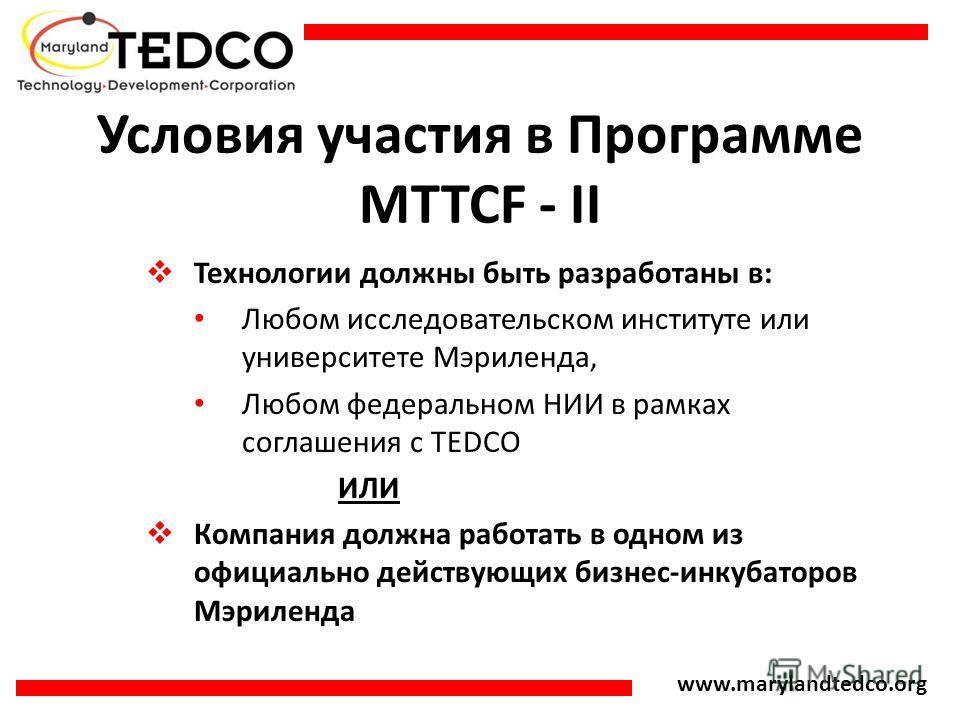 www.marylandtedco.org Условия участия в Программе MTTCF - II Технологии должны быть разработаны в: Любом исследовательском институте или университете Мэриленда, Любом федеральном НИИ в рамках соглашения с TEDCO ИЛИ Компания должна работать в одном из
