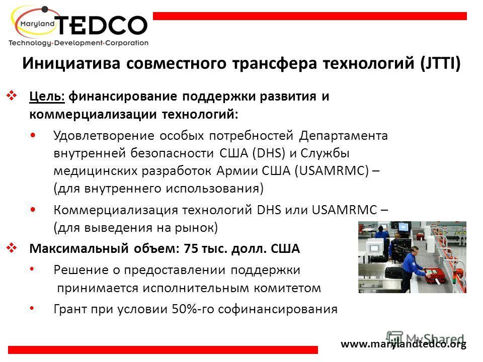 www.marylandtedco.org Инициатива совместного трансфера технологий (JTTI) Цель: финансирование поддержки развития и коммерциализации технологий: Удовлетворение особых потребностей Департамента внутренней безопасности США (DHS) и Службы медицинских раз