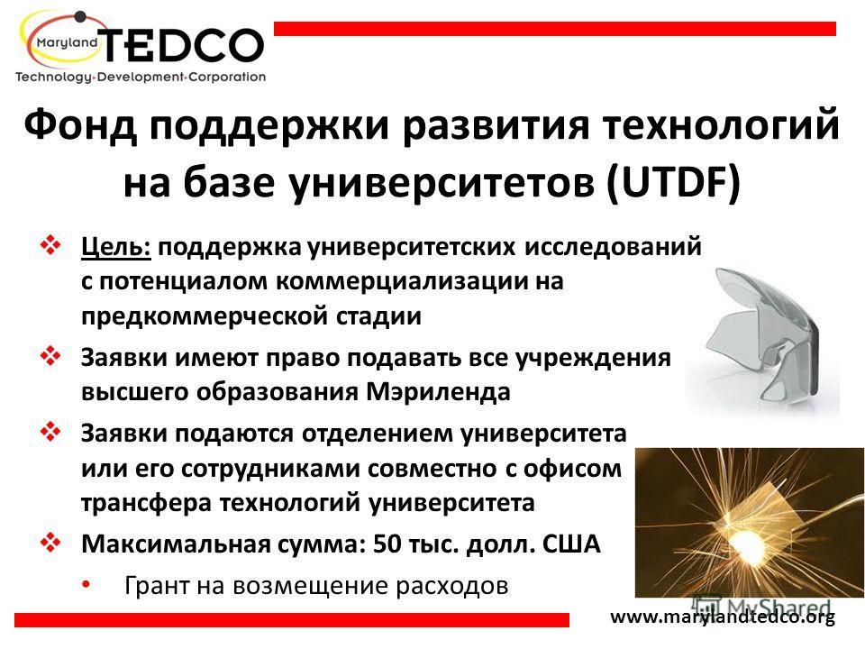 www.marylandtedco.org Фонд поддержки развития технологий на базе университетов (UTDF) Цель: поддержка университетских исследований с потенциалом коммерциализации на предкоммерческой стадии Заявки имеют право подавать все учреждения высшего образовани