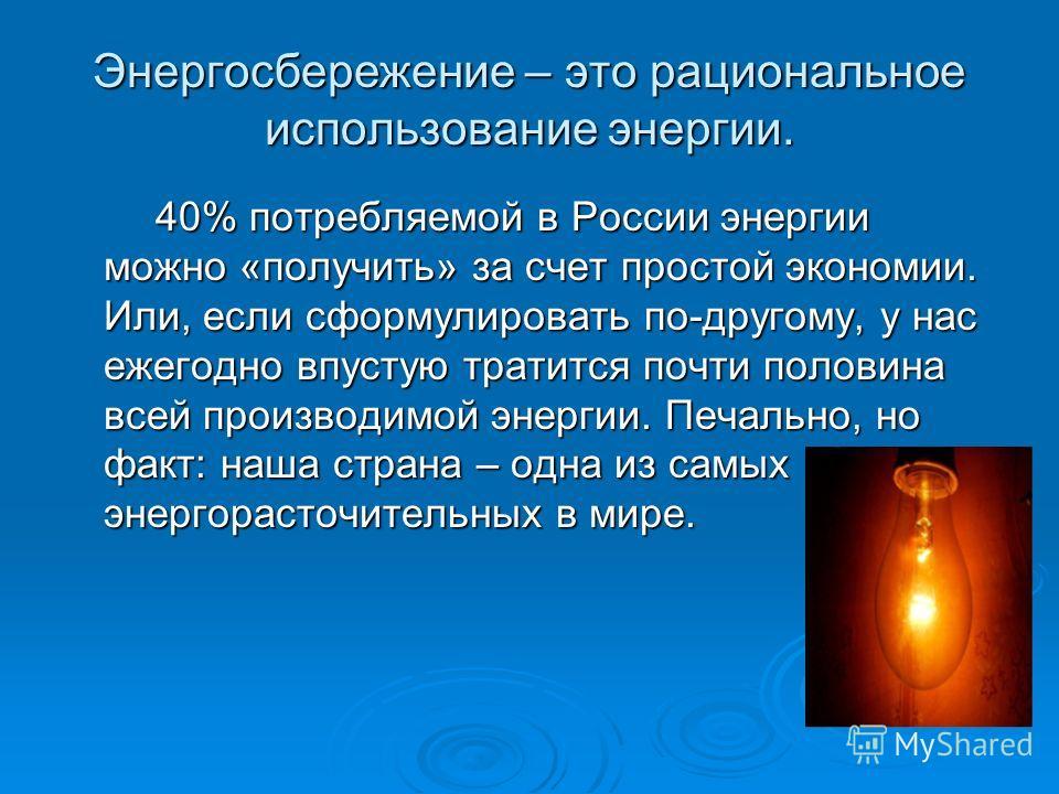 Энергосбережение – это рациональное использование энергии. 40% потребляемой в России энергии можно «получить» за счет простой экономии. Или, если сформулировать по-другому, у нас ежегодно впустую тратится почти половина всей производимой энергии. Печ
