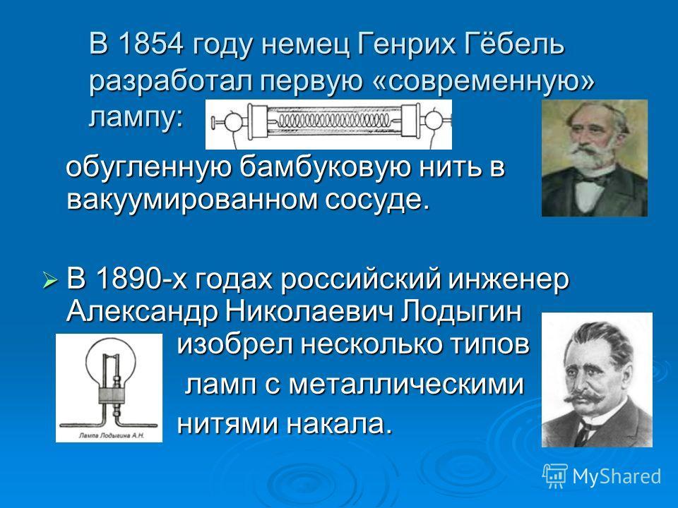 В 1854 году немец Генрих Гёбель разработал первую «современную» лампу: обугленную бамбуковую нить в вакуумированном сосуде. обугленную бамбуковую нить в вакуумированном сосуде. В 1890-х годах российский инженер Александр Николаевич Лодыгин изобрел не