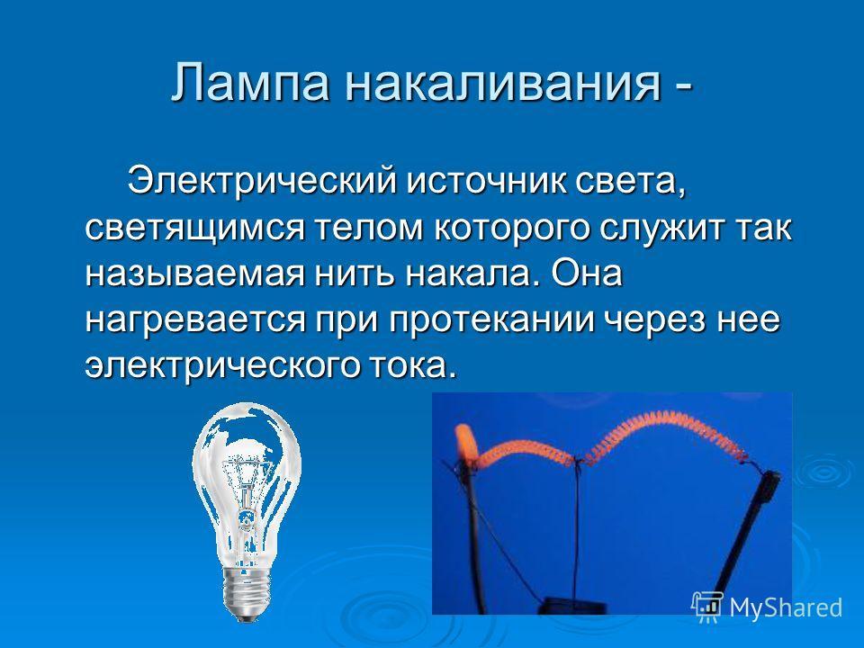 Лампа накаливания - Электрический источник света, светящимся телом которого служит так называемая нить накала. Она нагревается при протекании через нее электрического тока. Электрический источник света, светящимся телом которого служит так называемая