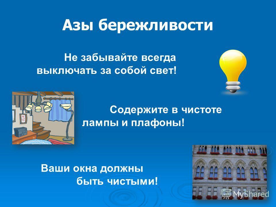 Азы бережливости Содержите в чистоте лампы и плафоны! Ваши окна должны быть чистыми! Не забывайте всегда выключать за собой свет!