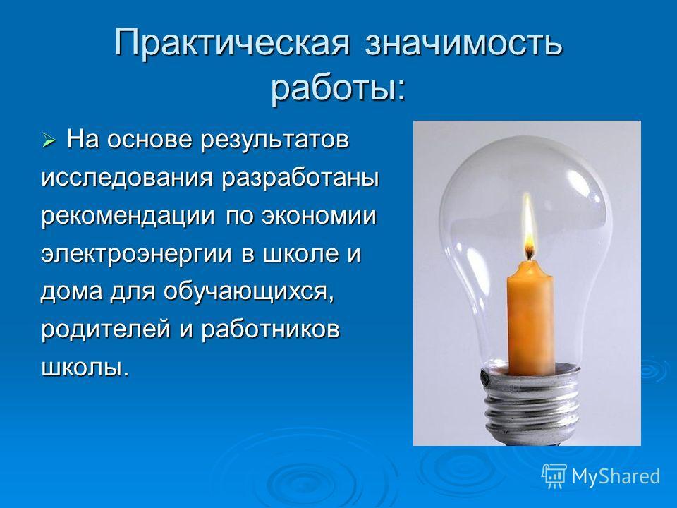 Практическая значимость работы: На основе результатов На основе результатов исследования разработаны рекомендации по экономии электроэнергии в школе и дома для обучающихся, родителей и работников школы.