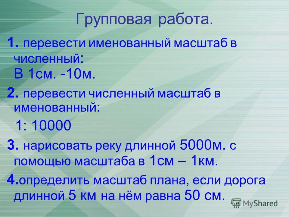 Групповая работа. 1. перевести именованный масштаб в численный : В 1см. -10м. 2. перевести численный масштаб в именованный: 1: 10000 3. нарисовать реку длинной 5000м. с помощью масштаба в 1см – 1км. 4. определить масштаб плана, если дорога длинной 5
