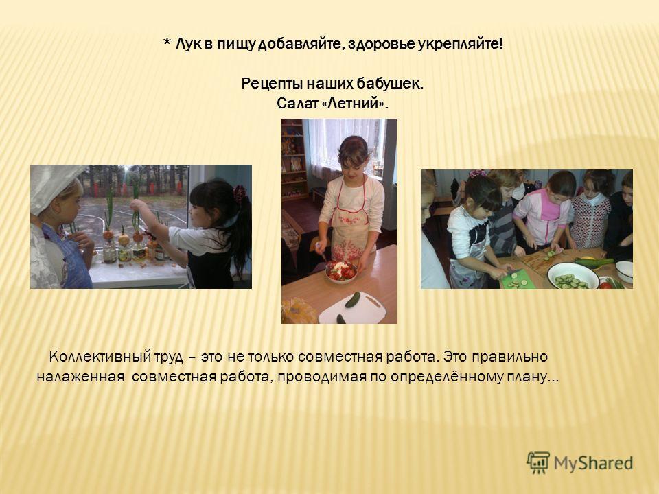 * Лук в пищу добавляйте, здоровье укрепляйте! Рецепты наших бабушек. Салат «Летний». Коллективный труд – это не только совместная работа. Это правильно налаженная совместная работа, проводимая по определённому плану…