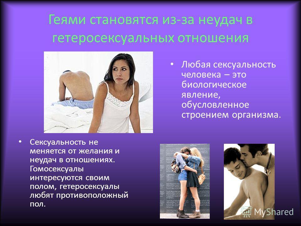 Геями становятся из-за неудач в гетеросексуальных отношения Любая сексуальность человека – это биологическое явление, обусловленное строением организма. Сексуальность не меняется от желания и неудач в отношениях. Гомосексуалы интересуются своим полом