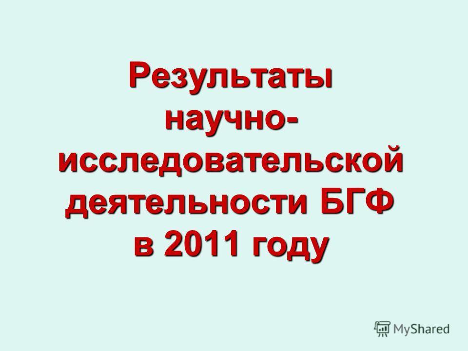 Результаты научно- исследовательской деятельности БГФ в 2011 году
