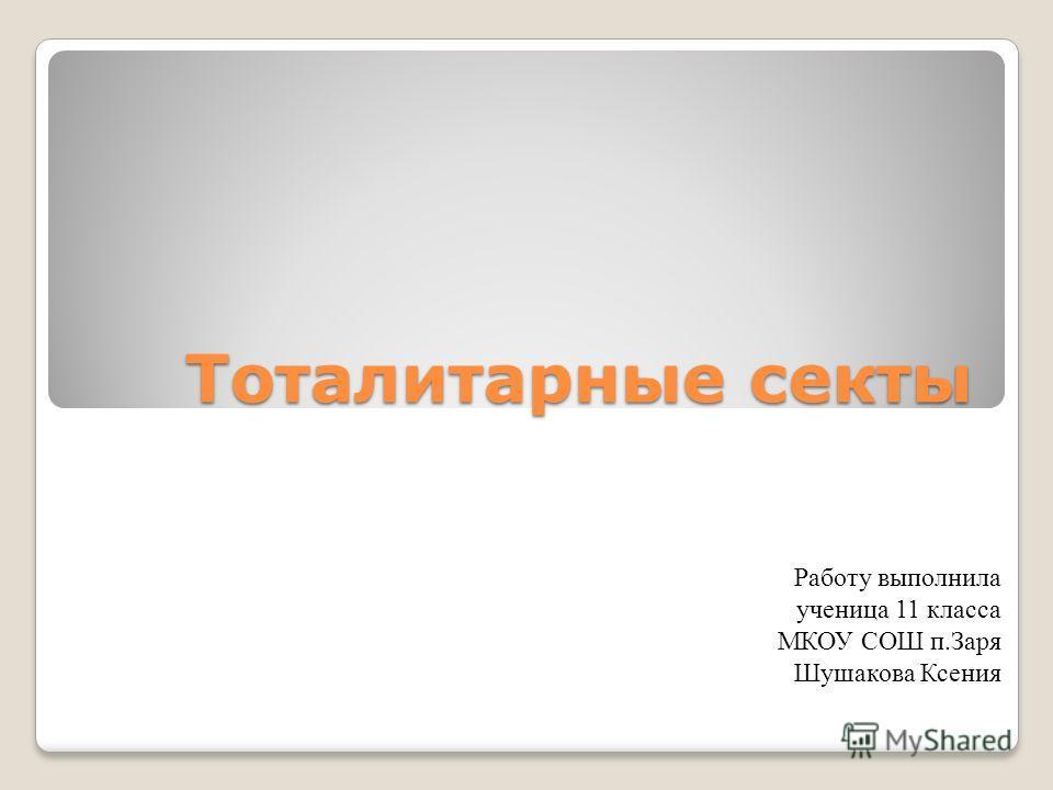 Тоталитарные секты Работу выполнила ученица 11 класса МКОУ СОШ п.Заря Шушакова Ксения