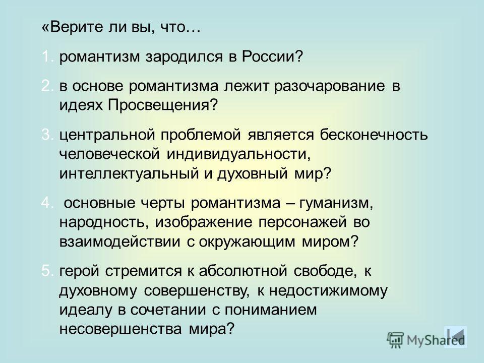 «Верите ли вы, что… 1.романтизм зародился в России? 2.в основе романтизма лежит разочарование в идеях Просвещения? 3.центральной проблемой является бесконечность человеческой индивидуальности, интеллектуальный и духовный мир? 4. основные черты романт