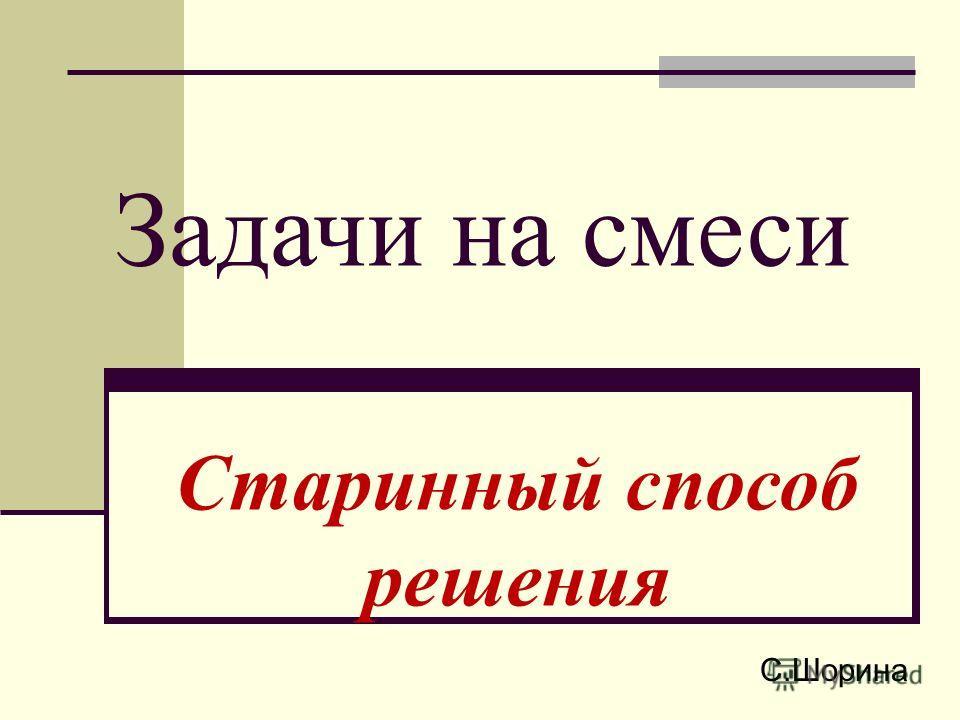 Задачи на смеси Старинный способ решения С.Шорина