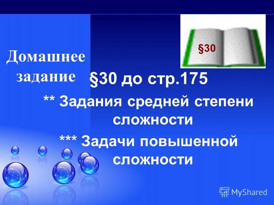 Домашнее задание §30 до стр.175 ** Задания средней степени сложности *** Задачи повышенной сложности §30