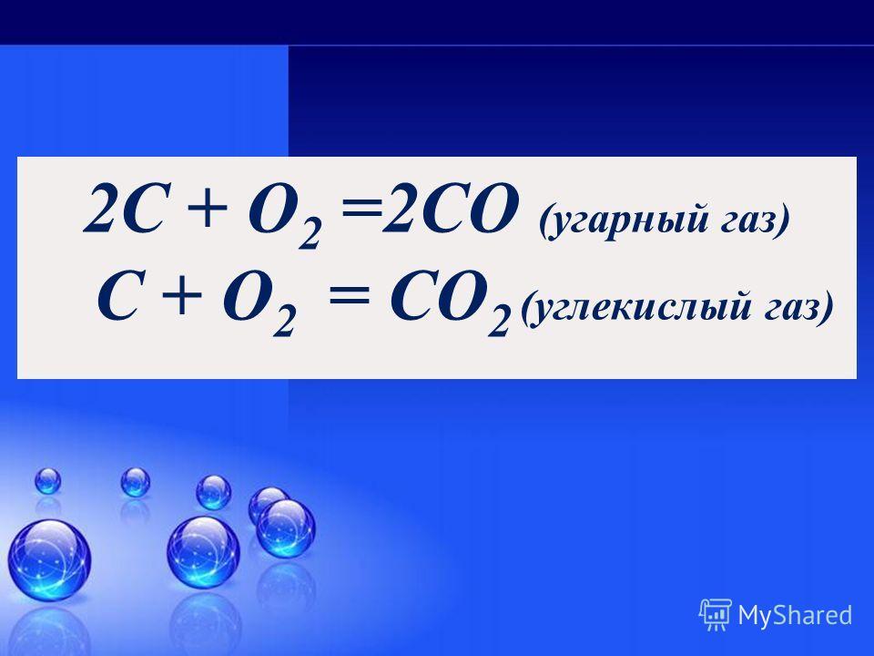 2C + O 2 =2CO (угарный газ) C + O 2 = СO 2 (углекислый газ)