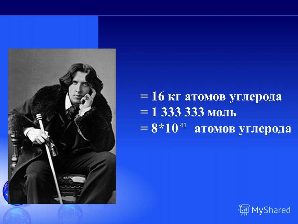= 16 кг атомов углерода = 1 333 333 моль = 8*10 атомов углерода 41