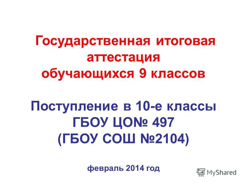 Государственная итоговая аттестация обучающихся 9 классов Поступление в 10-е классы ГБОУ ЦО 497 (ГБОУ СОШ 2104) февраль 2014 год