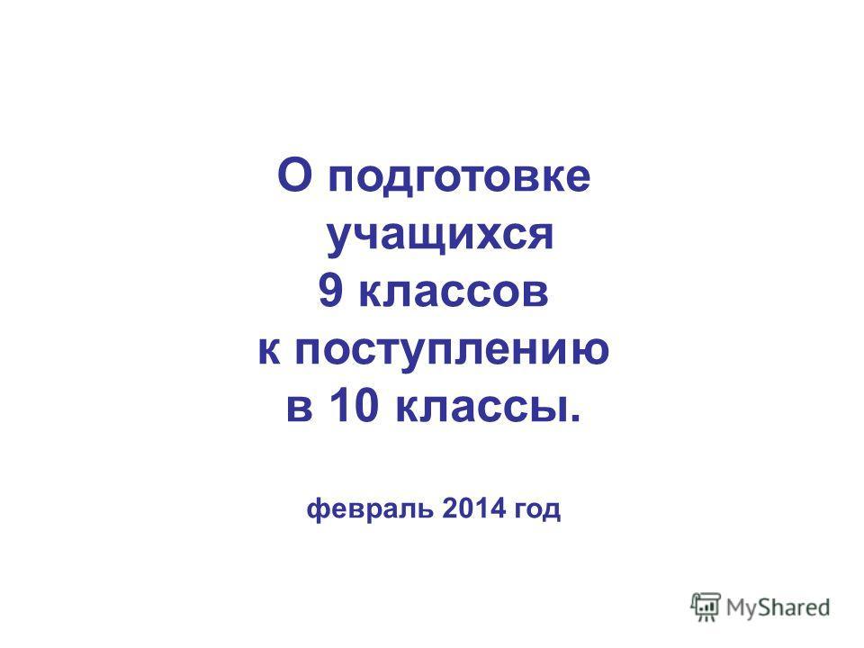 О подготовке учащихся 9 классов к поступлению в 10 классы. февраль 2014 год