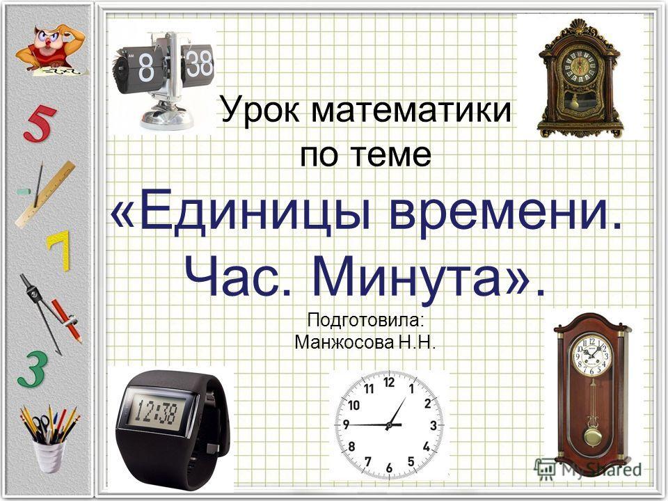 Урок математики по теме «Единицы времени. Час. Минута». Подготовила: Манжосова Н.Н.