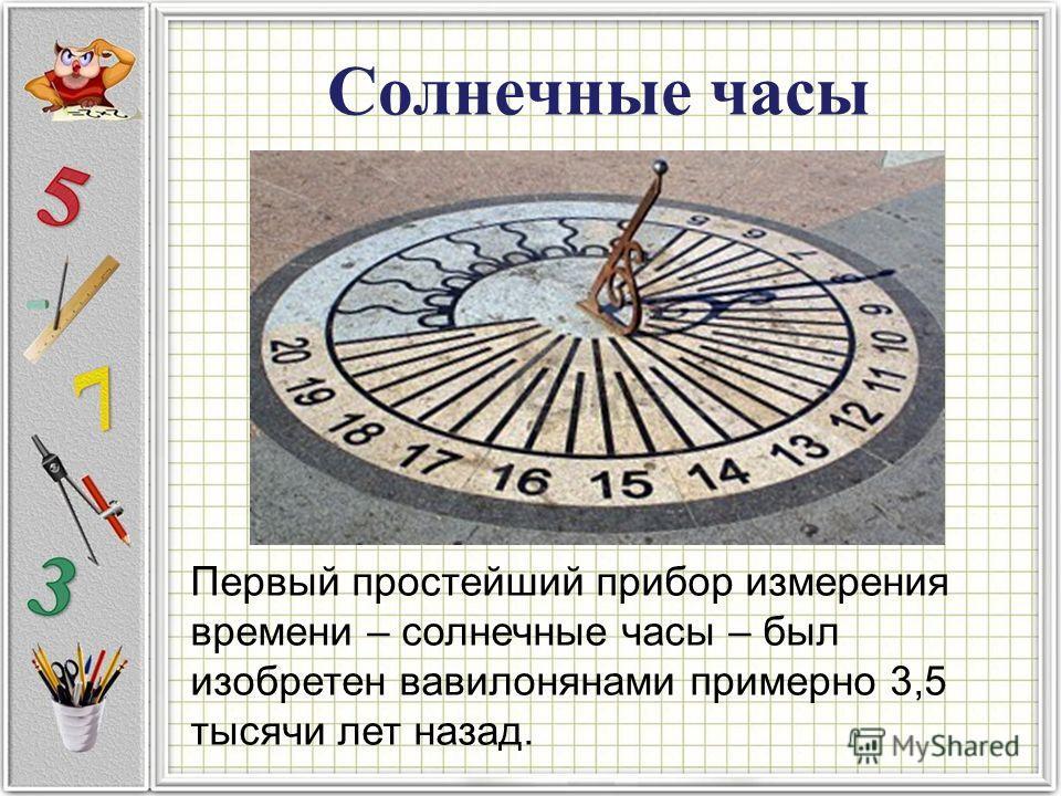 Солнечные часы Первый простейший прибор измерения времени – солнечные часы – был изобретен вавилонянами примерно 3,5 тысячи лет назад.