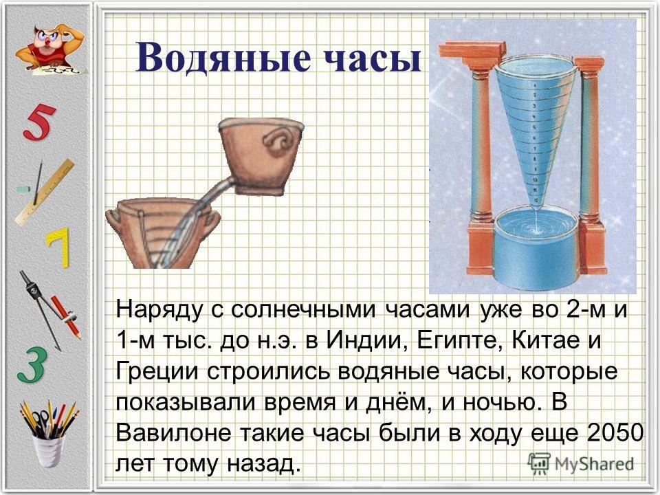 Водяные часы Наряду с солнечными часами уже во 2-м и 1-м тыс. до н.э. в Индии, Египте, Китае и Греции строились водяные часы, которые показывали время и днём, и ночью. В Вавилоне такие часы были в ходу еще 2050 лет тому назад.