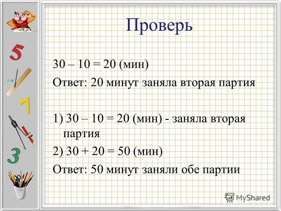 Проверь 30 – 10 = 20 (мин) Ответ: 20 минут заняла вторая партия 1) 30 – 10 = 20 (мин) - заняла вторая партия 2) 30 + 20 = 50 (мин) Ответ: 50 минут заняли обе партии