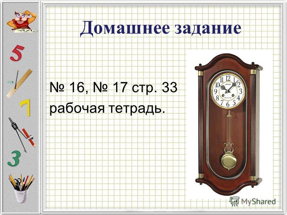 Домашнее задание 16, 17 стр. 33 рабочая тетрадь.