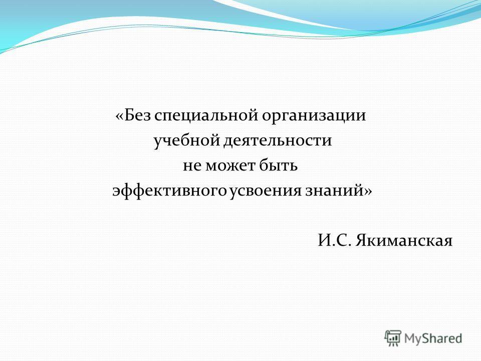 «Без специальной организации учебной деятельности не может быть эффективного усвоения знаний» И.С. Якиманская