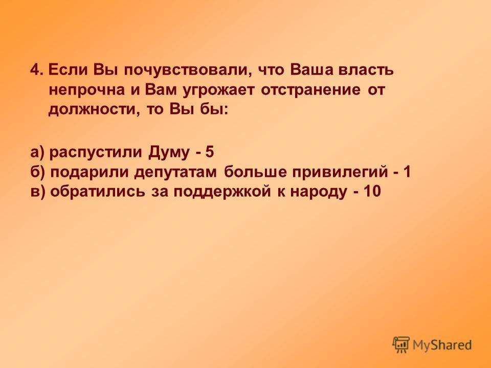 4. Если Вы почувствовали, что Ваша власть непрочна и Вам угрожает отстранение от должности, то Вы бы: а) распустили Думу - 5 б) подарили депутатам больше привилегий - 1 в) обратились за поддержкой к народу - 10