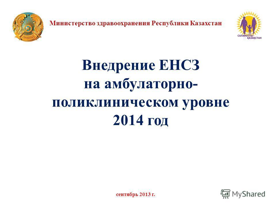 Министерство здравоохранения Республики Казахстан сентябрь 2013 г. Внедрение ЕНСЗ на амбулаторно- поликлиническом уровне 2014 год