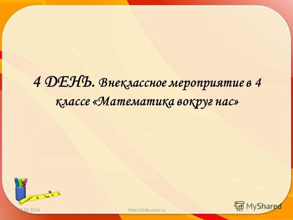 4 ДЕНЬ. Внеклассное мероприятие в 4 классе «Математика вокруг нас» 28.02.2014http://aida.ucoz.ru8