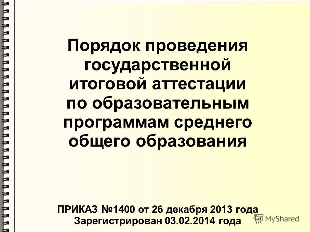 Порядок проведения государственной итоговой аттестации по образовательным программам среднего общего образования ПРИКАЗ 1400 от 26 декабря 2013 года Зарегистрирован 03.02.2014 года