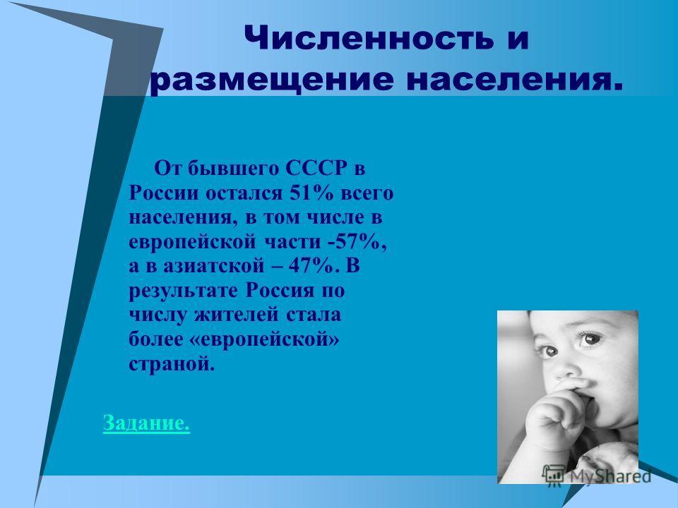 Численность и размещение населения. От бывшего СССР в России остался 51% всего населения, в том числе в европейской части -57%, а в азиатской – 47%. В результате Россия по числу жителей стала более «европейской» страной. Задание.
