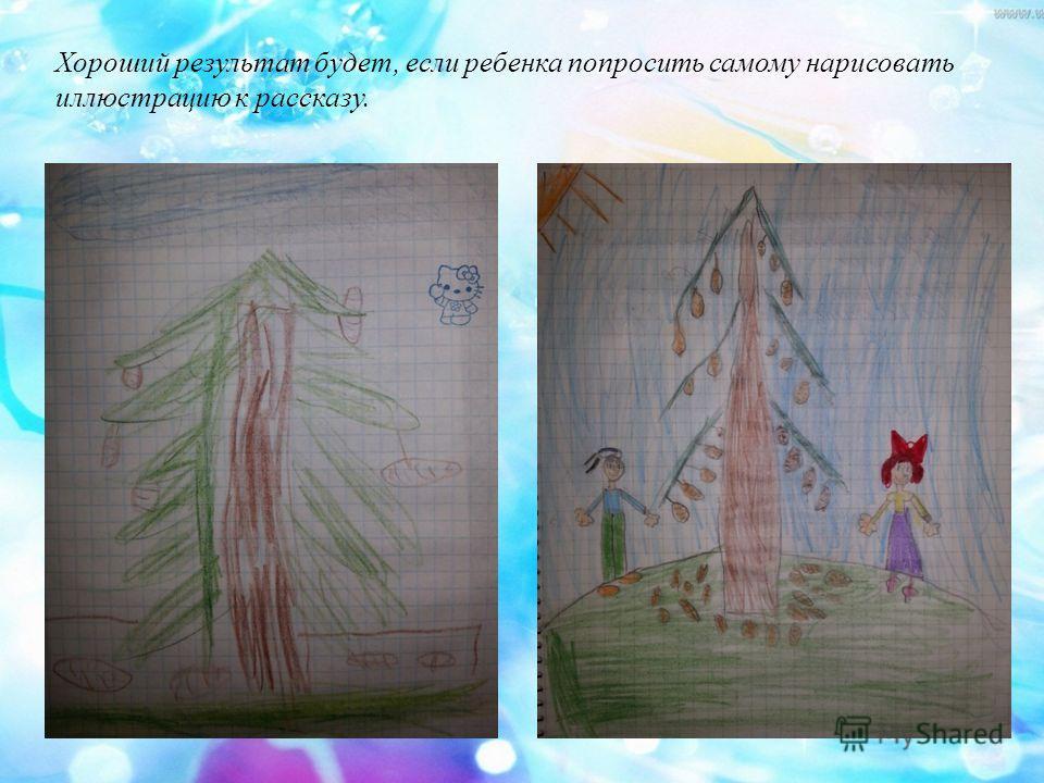 Хороший результат будет, если ребенка попросить самому нарисовать иллюстрацию к рассказу.