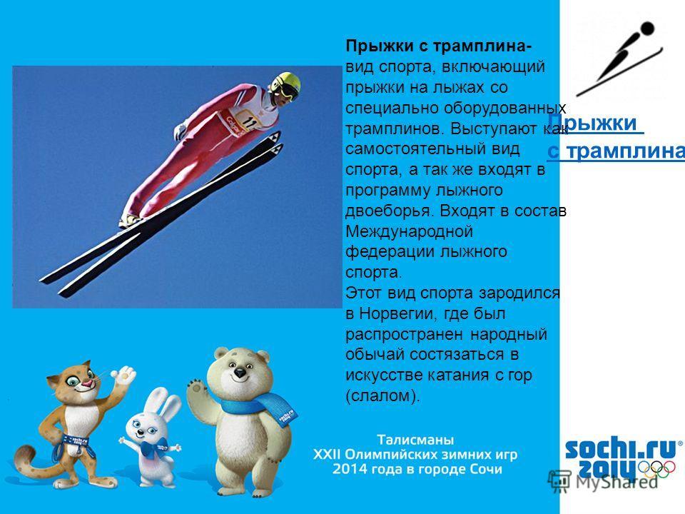 , Прыжки с трамплина Прыжки с трамплина- вид спорта, включающий прыжки на лыжах со специально оборудованных трамплинов. Выступают как самостоятельный вид спорта, а так же входят в программу лыжного двоеборья. Входят в состав Международной федерации л