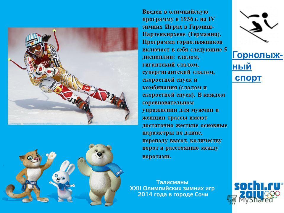 , Горнолыж- ный спорт Введен в олимпийскую программу в 1936 г. на IV зимних Играх в Гармиш- Партенкирхене (Германия). Программа горнолыжников включает в себя следующие 5 дисциплин: слалом, гигантский слалом, супергигантский слалом, скоростной спуск и